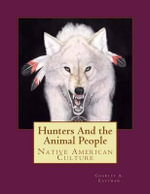 Hunters and the Animal People : Native American Culture - Charles a Eastman