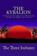 The Kybalion : A Study of the Hermetic Philosophy of Ancient Egypt and Greece - The Three Initiates