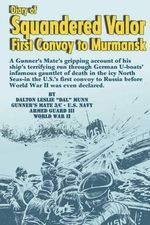 Diary of Squandered Valor : First Convoy to Murmansk - Dalton Leslie Munn