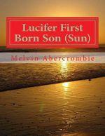 Lucifer First Born Son (Sun) : The Book That Picks Up Where the Da Vinci Code Left Off - MR Melvin Leroy Abercrombie