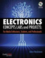 Electronics Concepts, Labs, and Projects : For Media Enthusiasts, Students, and Professionals - Alden Hackman