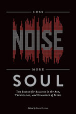 Less Noise, More Soul : The Search for Balance in the Art, Technology, and Commerce of Music - David Flitner
