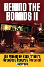 Behind the Boards II : The Making of Rock 'n' Roll's Greatest Records Revealed - Jake Brown