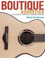 Boutique Acoustics : 160 Years of Hand-Built American Guitars - Michael John Simmons
