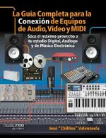 The Complete Guide to Connecting Audio, Video, and MIDI Equipment : Get the Most Out of Your Digital, Analog, and Electronic Music Setups Spanish Edition - Jose Valenzuela