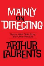 Mainly on Directing : Gypsy, West Side Story, and Other Musicals - Arthur Laurents