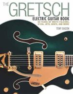 Gretsch Electric Guitar Book : 60 Years of White Falcons, 6120s, Jets, Gents, and More - Tony Bacon