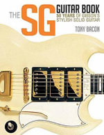 The Sg Guitar Book : 50 Years of Gibson's Stylish Solid Guitar - Tony Bacon