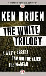 White Trilogy : A White Arrest, Taming the Alien, the McDead - Ken Bruen