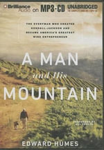 A Man and His Mountain : The Everyman Who Created Kendall-Jackson and Became America's Greatest Wine Entrepreneur - Edward Humes
