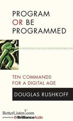 Program or Be Programmed : Ten Commands for a Digital Age - Douglas Rushkoff
