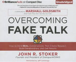 Overcoming Fake Talk : How to Hold Real Conversations That Create Respect, Build Relationships, and Get Results - John R Stoker