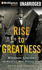 Rise to Greatness : Abraham Lincoln and America's Most Perilous Year - David Von Drehle