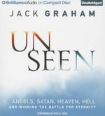 Unseen : Angels, Satan, Heaven, Hell and Winning the Battle for Eternity - Jack Graham