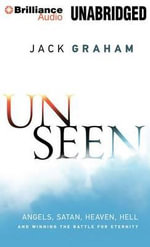 Unseen : Angels, Satan, Heaven, Hell, and Winning the Battle for Eternity - Dr Jack Graham