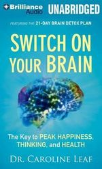Switch on Your Brain : The Key to Peak Happiness, Thinking, and Health - Dr Caroline Leaf