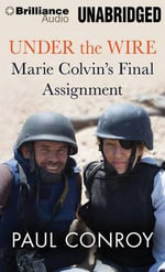 Under the Wire : Marie Colvin's Final Assignment - Paul Conroy