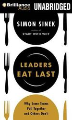 Leaders Eat Last Why Some Teams Pull Together and Others Don't : Why Some Teams Pull Together and Others Don't - Simon Sinek