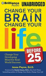 Change Your Brain, Change Your Life (Before 25) : Change Your Developing Mind for Real-World Success - Dr Jesse Payne