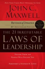 The 21 Irrefutable Laws of Leadership : Follow Them and People Will Follow You - John C Maxwell