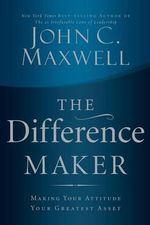 The Difference Maker : Making Your Attitude Your Greatest Asset - John C Maxwell