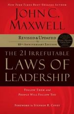 The 21 Irrefutable Laws of Leadership : Follow Them and People Will Follow You (10th Anniversary Edition) - John C Maxwell