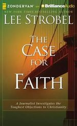 The Case for Faith : A Journalist Investigates the Toughest Objections to Christianity - Lee Strobel
