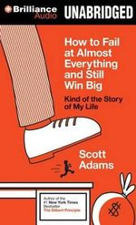 How to Fail at Almost Everything and Still Win Big : Kind of the Story of My Life - Scott Adams