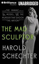 The Mad Sculptor : The Maniac, the Model, and the Murder That Shook the Nation - Professor of English Harold Schechter