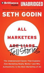 All Marketers Are Liars : The Underground Classic That Explains How Marketing Really Works - And Why Authenticity Is the Best Marketing of All - Seth Godin