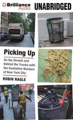 Picking Up : On the Streets and Behind the Trucks with the Sanitation Workers of New York City - Robin Nagle