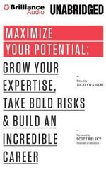 Maximize Your Potential : Grow Your Expertise, Take Bold Risks & Build an Incredible Career