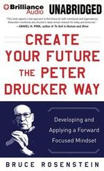 Create Your Future the Peter Drucker Way : Developing and Applying a Forward Focused Mindset - Bruce Rosenstein