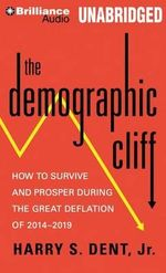 The Demographic Cliff : How to Survive and Prosper During the Great Deflation of 2014-2019 - Harry S Dent