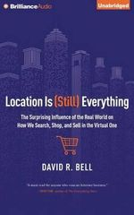 Location Is (Still) Everything : The Surprising Influence of the Real World on How We Search, Shop, and Sell in the Virtual One - David R Bell