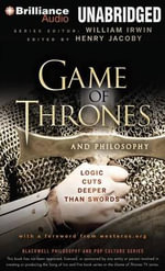 Game of Thrones and Philosophy : Logic Cuts Deeper Than Swords - William Irwin (Editor)