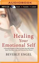 Healing Your Emotional Self : A Powerful Program to Help You Raise Your Self-Esteem, Quiet Your Inner Critic, and Overcome Your Shame - Beverly Engel