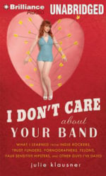 I Don't Care about Your Band : What I Learned from Indie Rockers, Trust Funders, Pornographers, Felons, Faux-Sensitive Hipsters, and Other Guys I've Dated - Julie Klausner