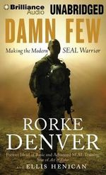 Damn Few : Making the Modern SEAL Warrior - Rorke Denver
