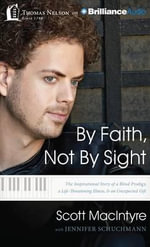 By Faith, Not by Sight : The Inspirational Story of a Blind Prodigy, a Life-Threatening Illness, & an Unexpected Gift - Scott MacIntyre