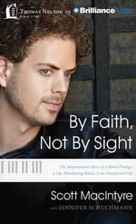 By Faith, Not by Sight : The Inspirational Story of a Blind Prodigy, a Life-Threatening Illness, and an Unexpected Gift - Scott MacIntyre