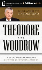 Theodore and Woodrow : How Two American Presidents Destroyed Constitutional Freedom - Andrew P Napolitano