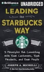 Leading the Starbucks Way : 5 Principles for Connecting with Your Customers, Your Products, and Your People - Joseph A Michelli