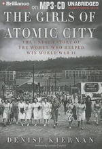 The Girls of Atomic City : The Untold Story of the Women Who Helped Win World War II - Denise Kiernan