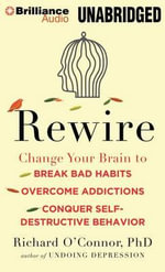 Rewire : Change Your Brain to Break Bad Habits, Overcome Addictions, Conquer Self-Destructive Behavior - Richard O'Connor