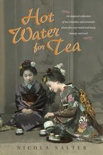 Hot Water for Tea : An Inspired Collection of Tea Remedies and Aromatic Elixirs for Your Mind and Body, Beauty and Soul - Nicola Salter