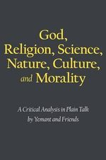 God, Religion, Science, Nature, Culture, and Morality : A Critical Analysis in Plain Talk - Yemant and Friends