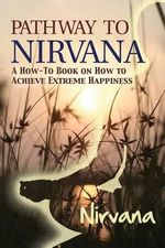 Pathway to Nirvana : A How-To Book on How to Achieve Extreme Happiness - NIRVana
