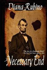 A Necessary End : The Act of a Desperate Rebel (Lincoln Assassination) - Diana Rubino