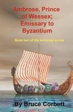 Ambrose, Prince of Wessex; Emissary to Byzantium - Bruce Corbett